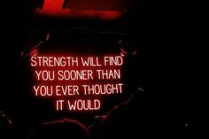 """Strength will find you sooner than you ever thought it would."""
