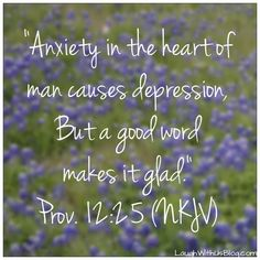 """Anxiety in the heart of man causes depression, but a good word makes it glad."" Prov. 12:25 ~LaughWithUsBlog"