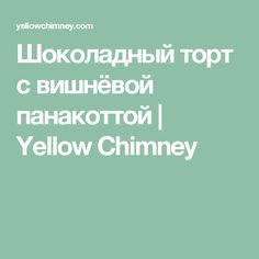 Шоколадный торт с вишнёвой панакоттой | Yellow Chimney