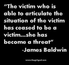 """The victim who is able to articulate the situation of the victim has ceased to be a victim…she has become a threat"" -James Baldwin"