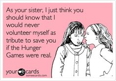 Funny Family Ecard: As your sister, I just think you should know that I would never volunteer myself as tribute to save you if the Hunger Games were real.