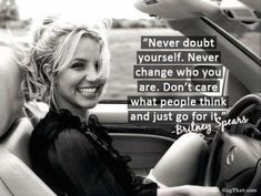 """""""Never doubt yourself. Never change who you are. Don't care what people think and just go for it."""" - Britney"""