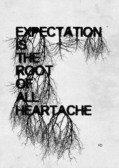 Expectation is the root of all heartache