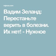 Вадим Зеланд: Перестаньте верить в болезни. Их нет! - Нужное
