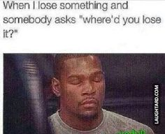 When I lose something and somebody asks where'd you lose it   #funnypictures #lmao #hilarious #funnypics  #kevindurant #losestuff #crazypeople