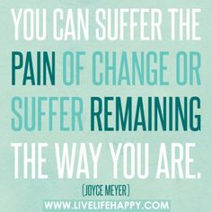 You can suffer the pain of change or suffer remaining the way you are  | wise words by Joyce Meyer