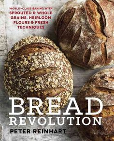 Bread Revolution: World-Class Baking With Sprouted & Whole Grains, Heirloom Flours & Fresh Techniques