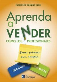 Aprenda a vender como los profesionales : buenas prácticas para triunfar. Qué hacer, qué evitar / Francisco Bonora Xerri.. -- Madrid : Fundación Confemetal, D.L. 2015.