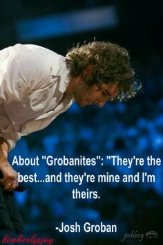 that's one of the sweetest things i've ever heard!!!!!!!! thanks josh!!!!!! -- Josh Groban / josh groban