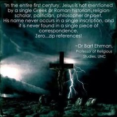 Dr Bart Ehrman - there is no historic mention of Jesus. He is a contrived character.