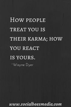 people treat you is their karma; How you react. How people treat you is their karma; How you react is yours. - Wayne DyerThe World Is Yours The World Is Yours may refer to: Great Quotes, Quotes To Live By, Me Quotes, Motivational Quotes, Inspirational Quotes, Funny Quotes, Karma Quotes Truths, Drake Quotes, Quotes Of Wisdom