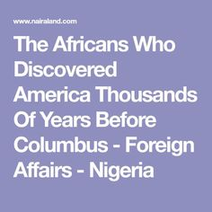 The Africans Who Discovered America Thousands Of Years Before Columbus - Foreign Affairs - Nigeria