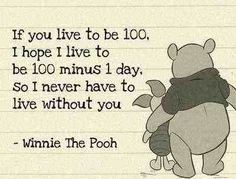 If you live to be 100 I hope I live to be 100 -1 so I will never have to live without you.                                 - Winnie the pooh