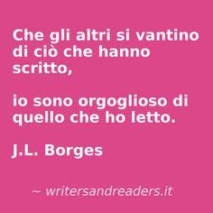 Che gli altri si vantino di ciò che hanno scritto, io sono orgoglioso di quello che ho letto.  J.L. Borges