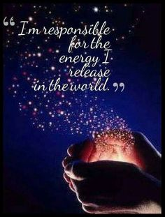 I am responsible for energy I release into the world