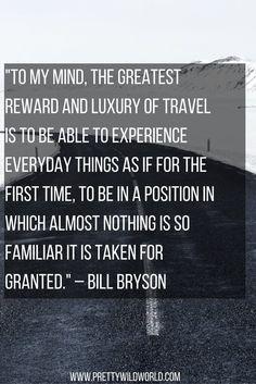 Para mi mente, la mayor recompensa y lujuria de viajar, es ser capaz de experimentar las cosas del día a día como si fuera la primera vez, estar en una posición en la cual casi nada es familiar como para aceptarlo así nomas.