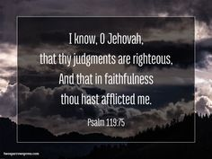 I know, O Jehovah, that thy judgments are righteous, And that in faithfulness thou hast afflicted me. Psalm 119:75 http://www.twosparrowspress.com/2016/08/psalm-119-75/ #Psalm119 #God #Christian #Bible #TwoSparrowsPress