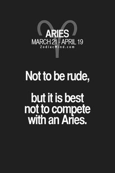 Not to be rude, but it is best not to compete with an Aries. #Aries