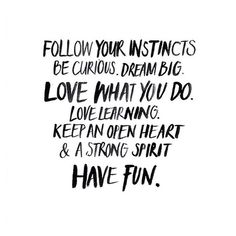follow your instincts, be curious, dream big, love what you do, love learning, keep an open heart and a strong spirit, have fun.