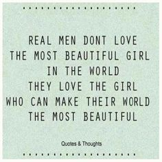 Real men don't love the most beaufiful girl in the world, they love the girl who can make their world the most beautiful.