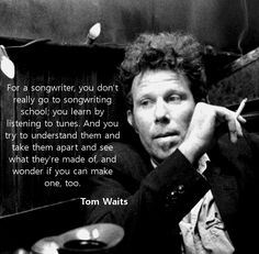 Tom Waits on songwriting - this so so true, and why I listen to so many kinds of music :)