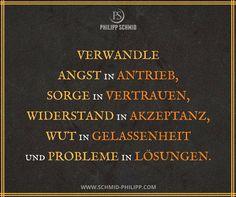 Verwandle Angst in Antrieb, Sorge in Vertrauen, Widerstand in Akzeptanz, Wut in Gelassenheit und Probleme in Lösungen.