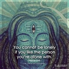 You can't be lonely if you like the person you're alone with.