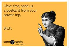 Next time, send us a postcard from your power trip, Bitch.