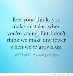 Everyone thinks you make mistakes when you're young. But I don't think we make any fewer when we're grown up.