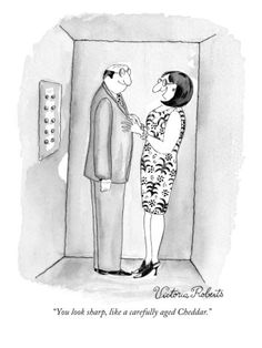 """""""You look sharp, like a carefully aged Cheddar.""""    Woman talking to a man in an elevator. Published in The New Yorker August 2, 1999"""