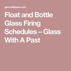 Float and Bottle Glass Firing Schedules – Glass With A Past