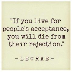 if you live for people's acceptance, you will die from their rejection