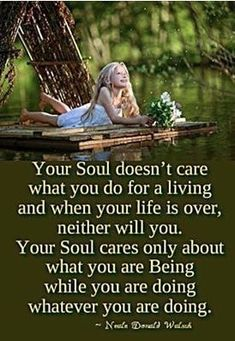 """Your soul doesn't care what you do for a living and when your life is over, neither will you. Your soul cares only about what you are being while you are doing whatever you are doing."" N Donald Walsh Life Quotes Love, Great Quotes, Quotes To Live By, Me Quotes, Motivational Quotes, Inspirational Quotes, Belief Quotes, Angel Quotes, Inspiring Sayings"