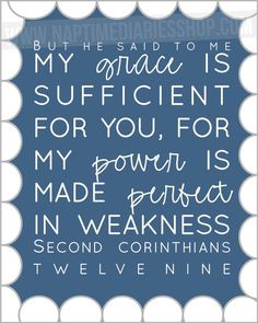 His strength is made perfect in weakness ....2 Corinthians 12:9