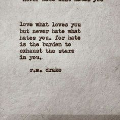 love what loves you but never hate what hates you. for hate is the burden to exhaust the stars in you. r.m. drake