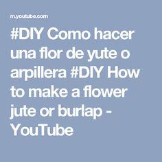 #DIY Como hacer  una flor de yute o arpillera #DIY How to make a flower jute or burlap - YouTube