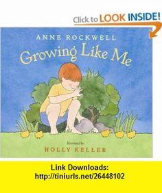 Growing Like Me (9780152022020) Anne Rockwell, Holly Keller , ISBN-10: 0152022023  , ISBN-13: 978-0152022020 ,  , tutorials , pdf , ebook , torrent , downloads , rapidshare , filesonic , hotfile , megaupload , fileserve