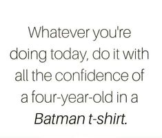 Whatever you're doing today, do it with all the confidence of a four-year-old in a Batman t-shirt. Great Quotes, Quotes To Live By, Inspirational Quotes, Motivational, Quirky Quotes, Awesome Quotes, Meaningful Quotes, Daily Quotes, Quotable Quotes
