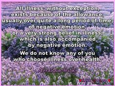 All illness, without exception, exists because of the allowance, usually over quite a long period of time, of negative emotion, or a very strong belief in illness, which is also accompanied by negative emotion. We do not know any of you who choose illness over health.