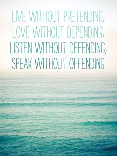 """live without pretending, love without depending, listen without defending, speak without offending"""