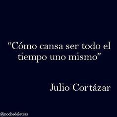 """""""Cómo cansa ser todo el tiempo uno mismo"""". Julio Cortázar"""