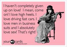 I haven't completely given up on love! I mean, come on! I love high heels. I love driving fast cars. I love men in business suits and I absolutely love sex! That's right!