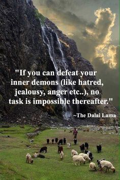 If you can defeat your inner demons (like hatred, jealousy, anger etc) no task is impossible thereafter. - the Dalai Lama