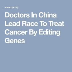 Doctors In China Lead Race To Treat Cancer By Editing Genes