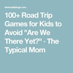 """100+ Road Trip Games for Kids to Avoid """"Are We There Yet?"""" · The Typical Mom"""