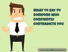 When someone constantly contradicts you, use these great comebacks. Check out our top ten comeback lists. www.ishouldhavesaid.net.