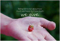Author Unknown Being rich is not about how much we have, but how much we give