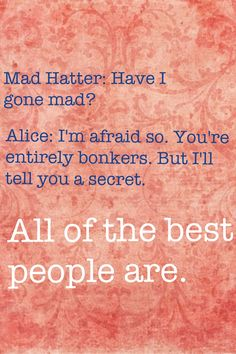 Alice in wonderland quote. All of the best people have gone mad