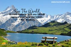 SEE THE WORLD Its more fantastic  then any DREAM made or paid for  in FACTORIES.. ~ Ray Bradbury  www.tourscraft.com