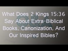 What Does 2 Kings 15:36 Say About Extra-Biblical Books, Canonization, An...